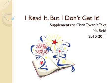 I Read It, But I Don't Get It! Supplements to Chris Tovani's Text Ms. Reid 2010-2011.