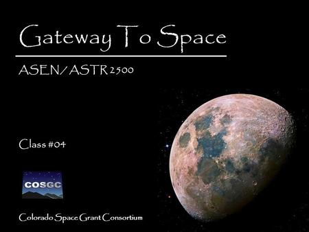 Colorado Space Grant Consortium Gateway To Space ASEN / ASTR 2500 Class #04 Gateway To Space ASEN / ASTR 2500 Class #04.