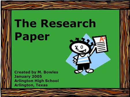 The Research Paper Created by M. Bowles January 2005 Arlington High School Arlington, Texas.