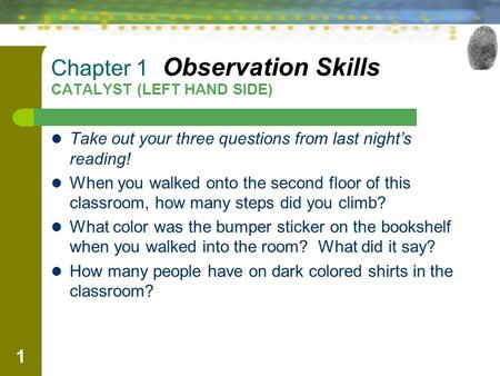1 Chapter 1 Observation Skills CATALYST (LEFT HAND SIDE) Take out your three questions from last night's reading! When you walked onto the second floor.
