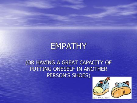 EMPATHY (OR HAVING A GREAT CAPACITY OF PUTTING ONESELF IN ANOTHER PERSON'S SHOES)
