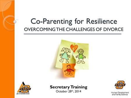 Co-Parenting for Resilience Co-Parenting for Resilience OVERCOMING THE CHALLENGES OF DIVORCE Secretary Training October 28 th, 2014.