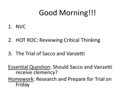 Good Morning!!! 1.NVC 2.HOT ROC: Reviewing Critical Thinking 3.The Trial of Sacco and Vanzetti Essential Question: Should Sacco and Vanzetti receive clemency?