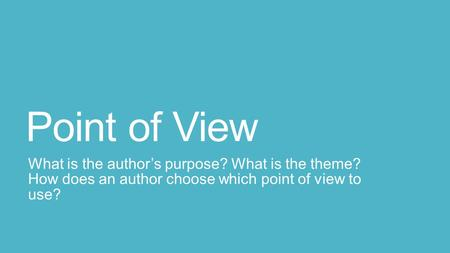 Point of View What is the author's purpose? What is the theme? How does an author choose which point of view to use?