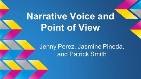 Narrative Voice and Point of View Jenny Perez, Jasmine Pineda, and Patrick Smith.