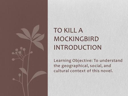 Learning Objective: To understand the geographical, social, and cultural context of this novel. TO KILL A MOCKINGBIRD INTRODUCTION.