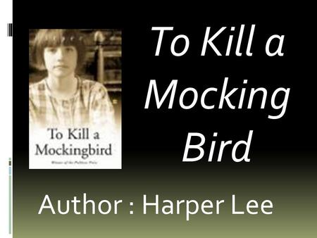 To Kill a Mocking Bird Author : Harper Lee. Harper Lee (April 28, 1926)