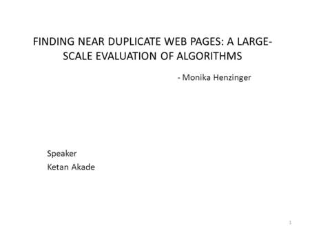FINDING NEAR DUPLICATE WEB PAGES: A LARGE- SCALE EVALUATION OF ALGORITHMS - Monika Henzinger Speaker Ketan Akade 1.