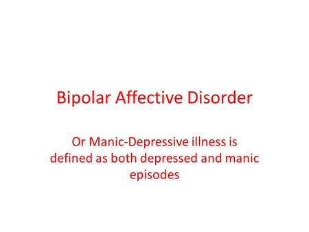 Bipolar Affective Disorder Or Manic-Depressive illness is defined as both depressed and manic episodes.