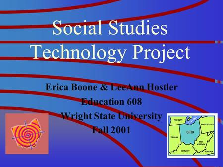 Social Studies Technology Project Erica Boone & LeeAnn Hostler Education 608 Wright State University Fall 2001.