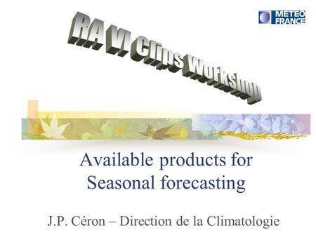 Available products for Seasonal forecasting J.P. Céron – Direction de la Climatologie.
