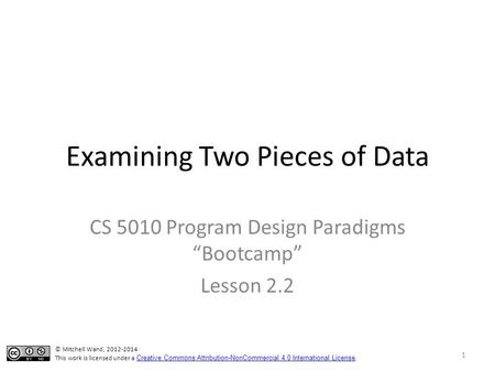 "Examining Two Pieces of Data CS 5010 Program Design Paradigms ""Bootcamp"" Lesson 2.2 1 © Mitchell Wand, 2012-2014 This work is licensed under a Creative."