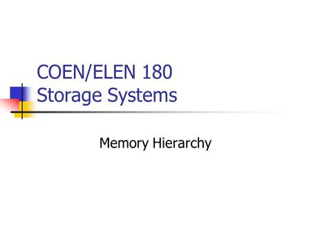 COEN/ELEN 180 Storage Systems Memory Hierarchy. We are therefore forced to recognize the possibility of constructing a hierarchy of memories, each of.