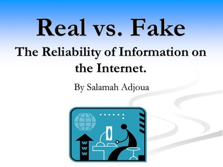 Real vs. Fake The Reliability of Information on the Internet. By Salamah Adjoua.