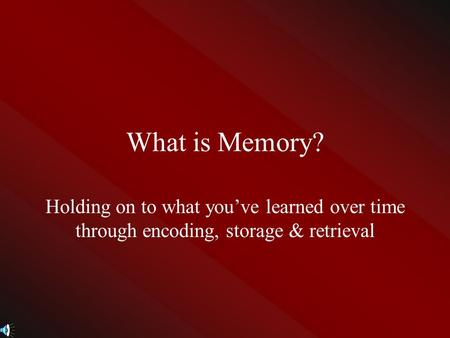 What is Memory? Holding on to what you've learned over time through encoding, storage & retrieval.
