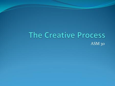 ASM 30. The Process Outline The creative process comprises several stages: challenging and inspiring imagining and generating planning and focusing exploring.