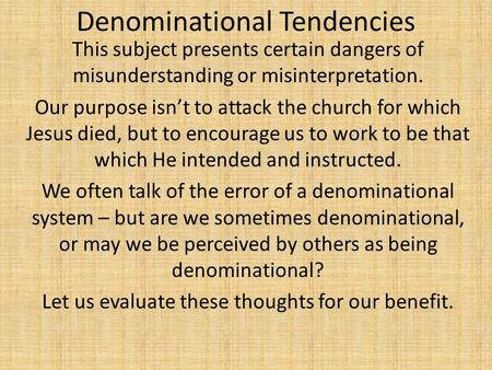 Denominational Tendencies This subject presents certain dangers of misunderstanding or misinterpretation. Our purpose isn't to attack the church for which.