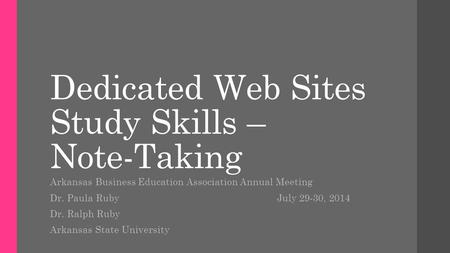 Dedicated Web Sites Study Skills – Note-Taking Arkansas Business Education Association Annual Meeting Dr. Paula Ruby July 29-30, 2014 Dr. Ralph Ruby Arkansas.