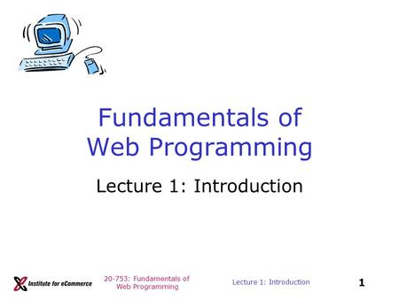 20-753: Fundamentals of Web Programming 1 Lecture 1: Introduction Fundamentals of Web Programming Lecture 1: Introduction.