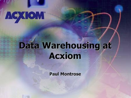 Data Warehousing at Acxiom Paul Montrose Data Warehousing at Acxiom Paul Montrose.