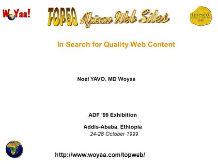 In Search for Quality Web Content Noel YAVO, MD Woyaa ADF '99 Exhibition Addis-Ababa, Ethiopia 24-28 October 1999.