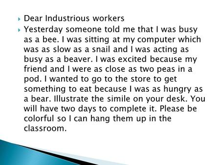  Dear Industrious workers  Yesterday someone told me that I was busy as a bee. I was sitting at my computer which was as slow as a snail and I was acting.