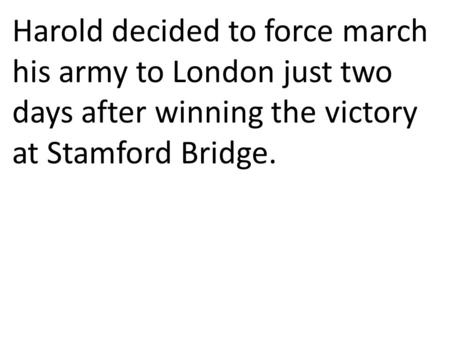 Harold decided to force march his army to London just two days after winning the victory at Stamford Bridge.