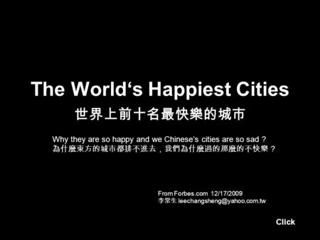 The World's Happiest Cities 世界上前十名最快樂的城市 From Forbes.com 12/17/2009 李常生 Why they are so happy and we Chinese's cities are so.