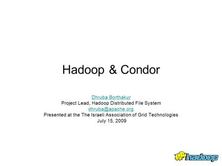 Hadoop & Condor Dhruba Borthakur Project Lead, Hadoop Distributed File System Presented at the The Israeli Association of Grid Technologies.