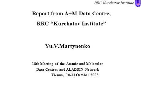 "Report from A+M Data Centre, RRC ""Kurchatov Institute"" Yu.V.Martynenko 18th Meeting of the Atomic and Molecular Data Centers and ALADDIN Network Vienna,"
