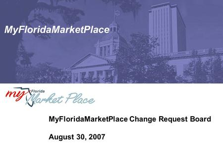 MyFloridaMarketPlace MyFloridaMarketPlace Change Request Board August 30, 2007.