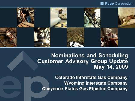 El Paso Corporation Nominations and Scheduling Customer Advisory Group Update May 14, 2009 Colorado Interstate Gas Company Wyoming Interstate Company Cheyenne.