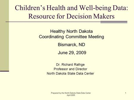 Prepared by the North Dakota State Data Center April 2009 1 Children's Health and Well-being Data: Resource for Decision Makers Dr. Richard Rathge Professor.