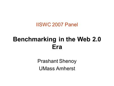 IISWC 2007 Panel Benchmarking in the Web 2.0 Era Prashant Shenoy UMass Amherst.