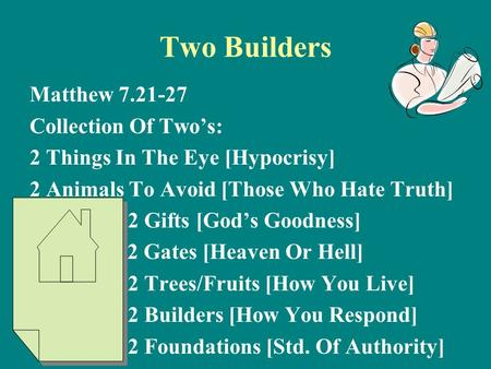 Two Builders Matthew 7.21-27 Collection Of Two's: 2 Things In The Eye [Hypocrisy] 2 Animals To Avoid [Those Who Hate Truth] 2 Gifts [God's Goodness] 2.