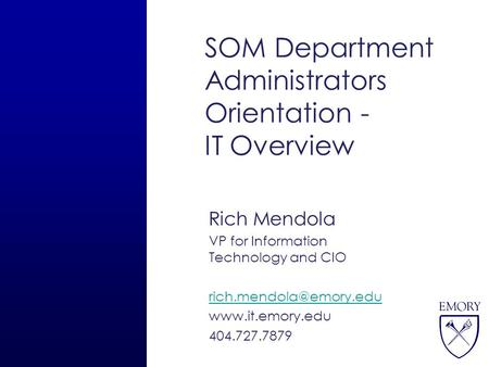 SOM Department Administrators Orientation - IT Overview Rich Mendola VP for Information Technology and CIO  404.727.7879.