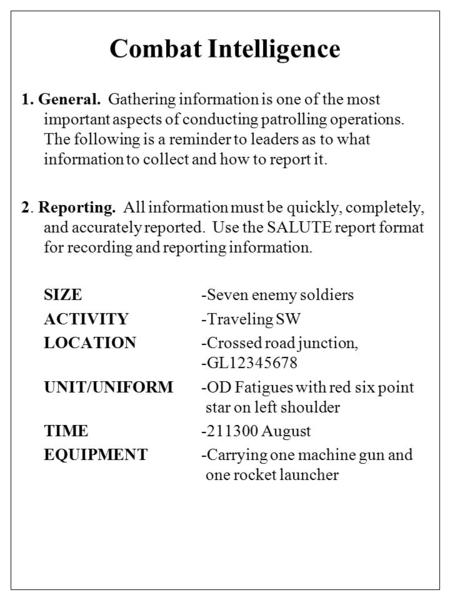 Combat Intelligence 1. General. Gathering information is one of the most important aspects of conducting patrolling operations. The following is a reminder.