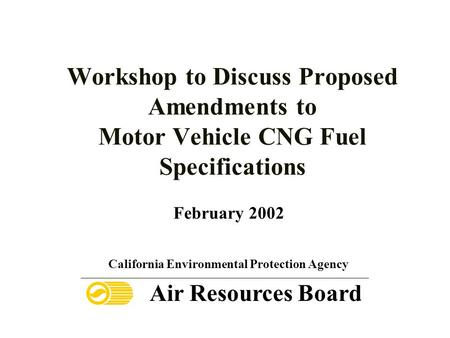 Workshop to Discuss Proposed Amendments to Motor Vehicle CNG Fuel Specifications February 2002 California Environmental Protection Agency Air Resources.