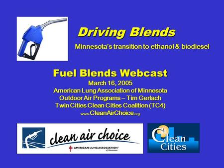 Driving Blends Fuel Blends Webcast March 16, 2005 American Lung Association of Minnesota Outdoor Air Programs – Tim Gerlach Twin Cities Clean Cities Coalition.
