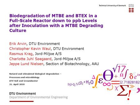 Biodegradation of MTBE and BTEX in a Full-Scale Reactor down to ppb Levels after Inoculation with a MTBE Degrading Culture Erik Arvin, DTU Environment.