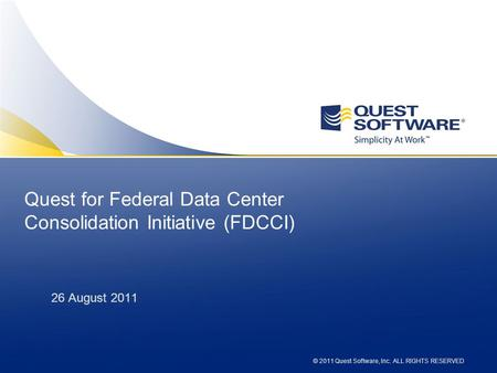 © 2010 Quest Software, Inc. ALL RIGHTS RESERVED Quest for Federal Data Center Consolidation Initiative (FDCCI) 26 August 2011 © 2011 Quest Software, Inc.