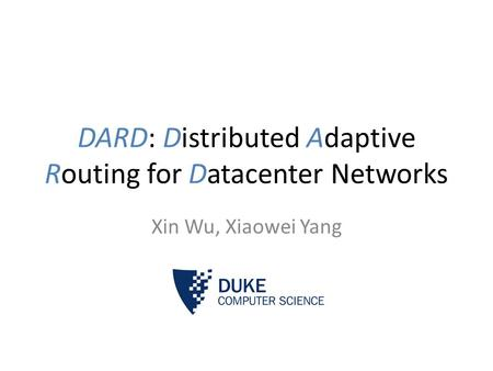 DARD: Distributed Adaptive Routing for Datacenter Networks Xin Wu, Xiaowei Yang.