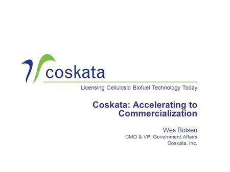 Licensing Cellulosic Biofuel Technology Today Coskata: Accelerating to Commercialization Wes Bolsen CMO & VP, Government Affairs Coskata, Inc.