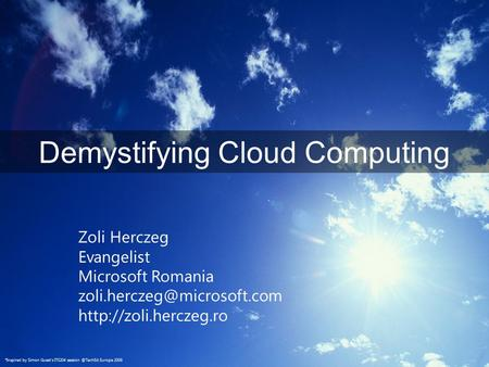 Demystifying <strong>Cloud</strong> <strong>Computing</strong> Zoli Herczeg Evangelist Microsoft Romania *Inspired by Simon Guest's ITS204.