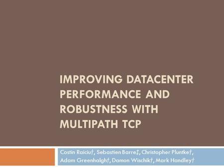 IMPROVING DATACENTER PERFORMANCE AND ROBUSTNESS WITH MULTIPATH TCP Costin Raiciu†, Sebastien Barre‡, Christopher Pluntke†, Adam Greenhalgh†, Damon Wischik†,
