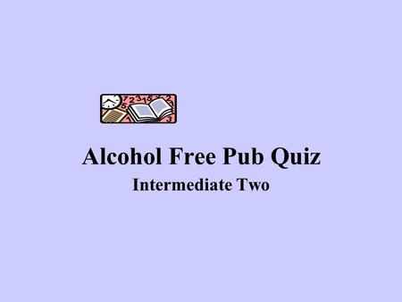 Alcohol Free Pub Quiz Intermediate Two. Good Luck!!!!!