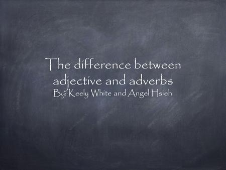 The difference between adjective and adverbs By: Keely White and Angel Hsieh.