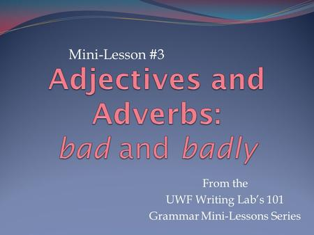 From the UWF Writing Lab's 101 Grammar Mini-Lessons Series Mini-Lesson #3.
