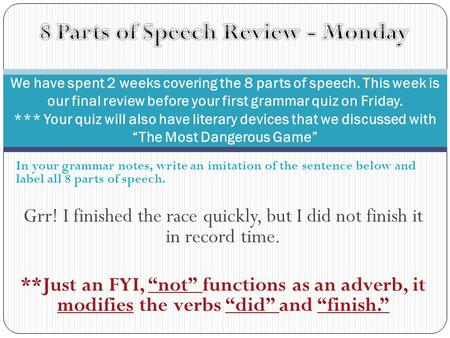 In your grammar notes, write an imitation of the sentence below and label all 8 parts of speech. Grr! I finished the race quickly, but I did not finish.