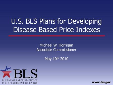 U.S. BLS Plans for Developing Disease Based Price Indexes Michael W. Horrigan Associate Commissioner May 10 th 2010.